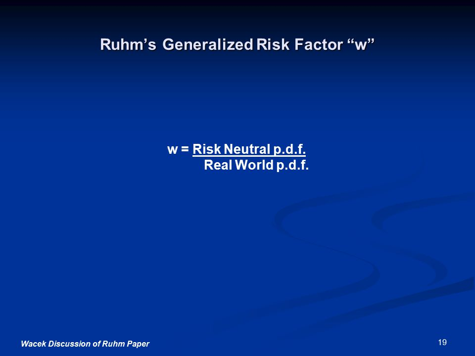 "Wacek Discussion of Ruhm Paper 19 Ruhm's Generalized Risk Factor ""w"" w = Risk Neutral p.d.f. Real World p.d.f."