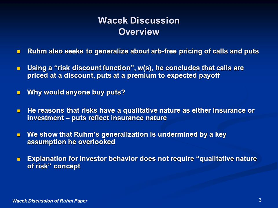 Wacek Discussion of Ruhm Paper 3 Wacek Discussion Overview Ruhm also seeks to generalize about arb-free pricing of calls and puts Ruhm also seeks to generalize about arb-free pricing of calls and puts Using a risk discount function , w(s), he concludes that calls are priced at a discount, puts at a premium to expected payoff Using a risk discount function , w(s), he concludes that calls are priced at a discount, puts at a premium to expected payoff Why would anyone buy puts.