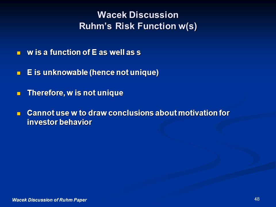 Wacek Discussion of Ruhm Paper 48 Wacek Discussion Ruhm's Risk Function w(s) w is a function of E as well as s w is a function of E as well as s E is unknowable (hence not unique) E is unknowable (hence not unique) Therefore, w is not unique Therefore, w is not unique Cannot use w to draw conclusions about motivation for investor behavior Cannot use w to draw conclusions about motivation for investor behavior