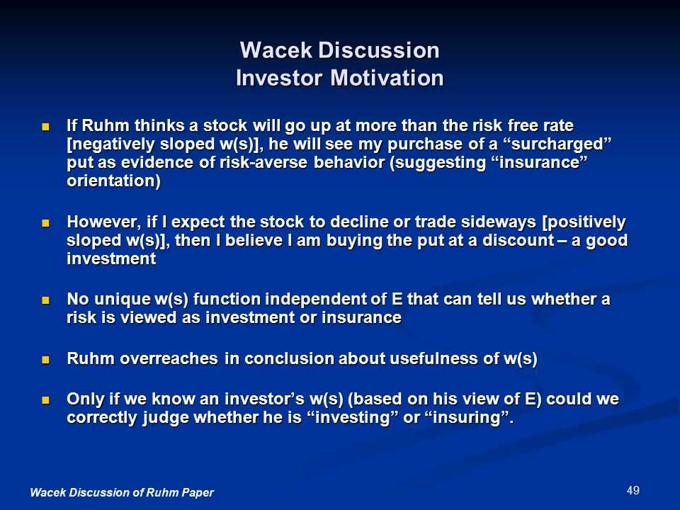 Wacek Discussion of Ruhm Paper 49 Wacek Discussion Investor Motivation If Ruhm thinks a stock will go up at more than the risk free rate [negatively sloped w(s)], he will see my purchase of a surcharged put as evidence of risk-averse behavior (suggesting insurance orientation) If Ruhm thinks a stock will go up at more than the risk free rate [negatively sloped w(s)], he will see my purchase of a surcharged put as evidence of risk-averse behavior (suggesting insurance orientation) However, if I expect the stock to decline or trade sideways [positively sloped w(s)], then I believe I am buying the put at a discount – a good investment However, if I expect the stock to decline or trade sideways [positively sloped w(s)], then I believe I am buying the put at a discount – a good investment No unique w(s) function independent of E that can tell us whether a risk is viewed as investment or insurance No unique w(s) function independent of E that can tell us whether a risk is viewed as investment or insurance Ruhm overreaches in conclusion about usefulness of w(s) Ruhm overreaches in conclusion about usefulness of w(s) Only if we know an investor's w(s) (based on his view of E) could we correctly judge whether he is investing or insuring .