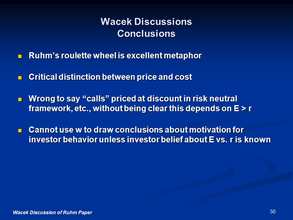 Wacek Discussion of Ruhm Paper 50 Wacek Discussions Conclusions Ruhm's roulette wheel is excellent metaphor Ruhm's roulette wheel is excellent metaphor Critical distinction between price and cost Critical distinction between price and cost Wrong to say calls priced at discount in risk neutral framework, etc., without being clear this depends on E > r Wrong to say calls priced at discount in risk neutral framework, etc., without being clear this depends on E > r Cannot use w to draw conclusions about motivation for investor behavior unless investor belief about E vs.