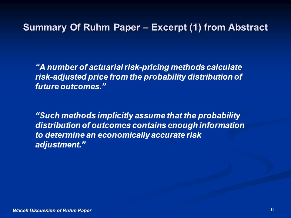Wacek Discussion of Ruhm Paper 6 Summary Of Ruhm Paper – Excerpt (1) from Abstract A number of actuarial risk-pricing methods calculate risk-adjusted price from the probability distribution of future outcomes. Such methods implicitly assume that the probability distribution of outcomes contains enough information to determine an economically accurate risk adjustment.