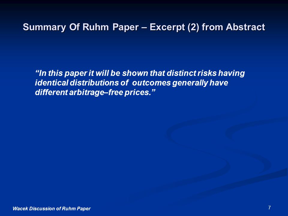 Wacek Discussion of Ruhm Paper 7 Summary Of Ruhm Paper – Excerpt (2) from Abstract In this paper it will be shown that distinct risks having identical distributions of outcomes generally have different arbitrage–free prices.