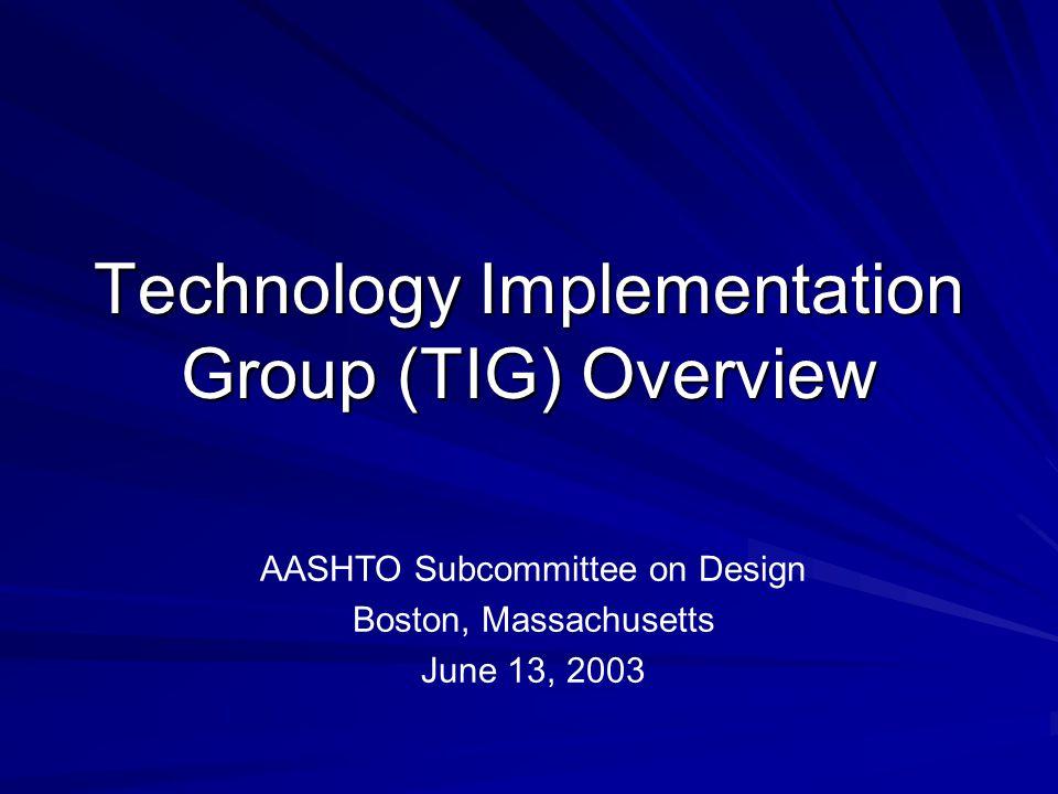 Technology Implementation Group (TIG) Overview AASHTO Subcommittee on Design Boston, Massachusetts June 13, 2003