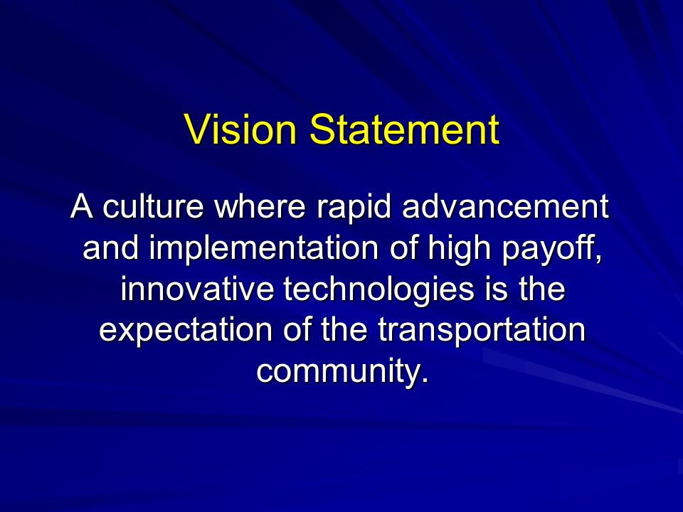 Vision Statement A culture where rapid advancement and implementation of high payoff, innovative technologies is the expectation of the transportation