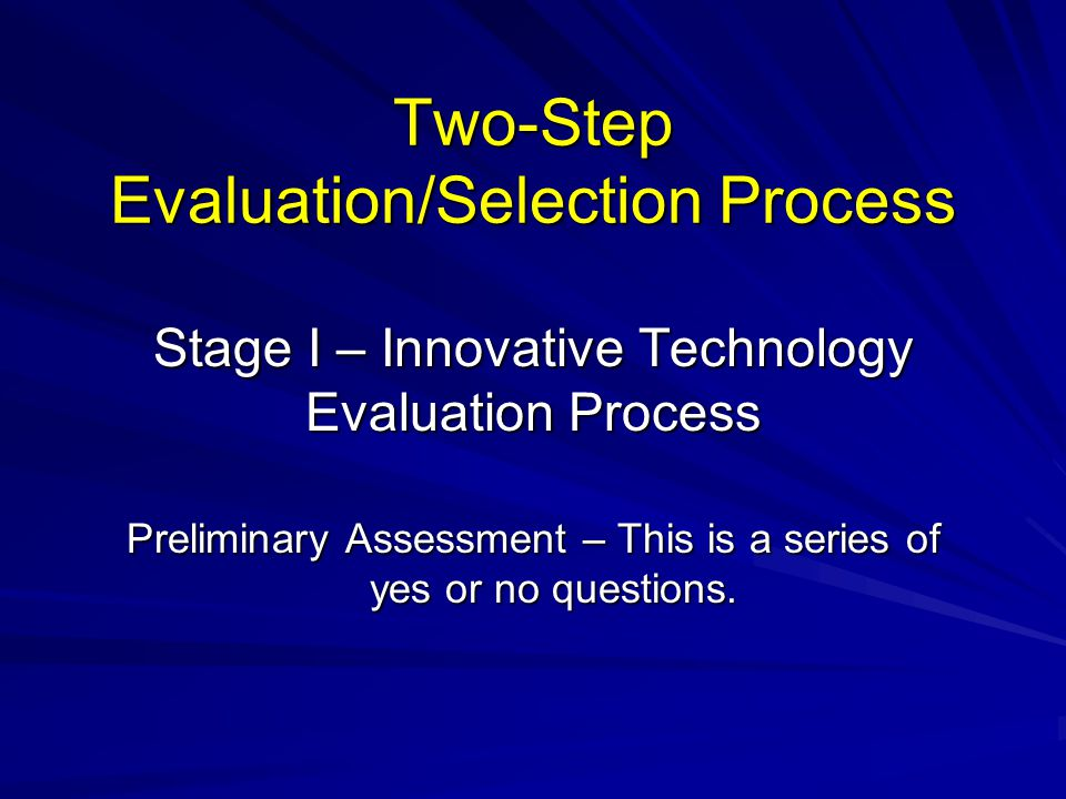 Two-Step Evaluation/Selection Process Stage I – Innovative Technology Evaluation Process Preliminary Assessment – This is a series of yes or no questi