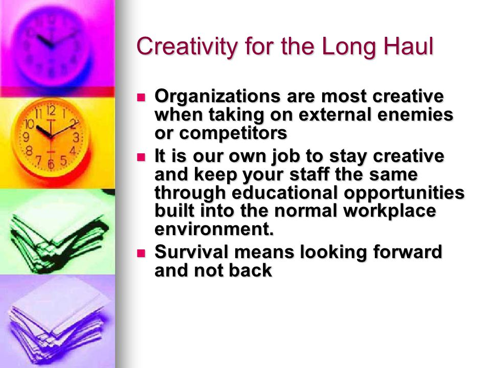 Creativity for the Long Haul Organizations are most creative when taking on external enemies or competitors Organizations are most creative when taking on external enemies or competitors It is our own job to stay creative and keep your staff the same through educational opportunities built into the normal workplace environment.