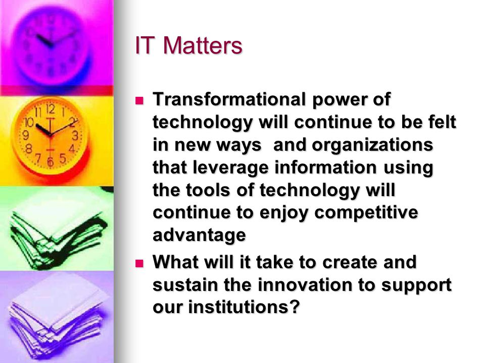 IT Matters Transformational power of technology will continue to be felt in new ways and organizations that leverage information using the tools of technology will continue to enjoy competitive advantage Transformational power of technology will continue to be felt in new ways and organizations that leverage information using the tools of technology will continue to enjoy competitive advantage What will it take to create and sustain the innovation to support our institutions.