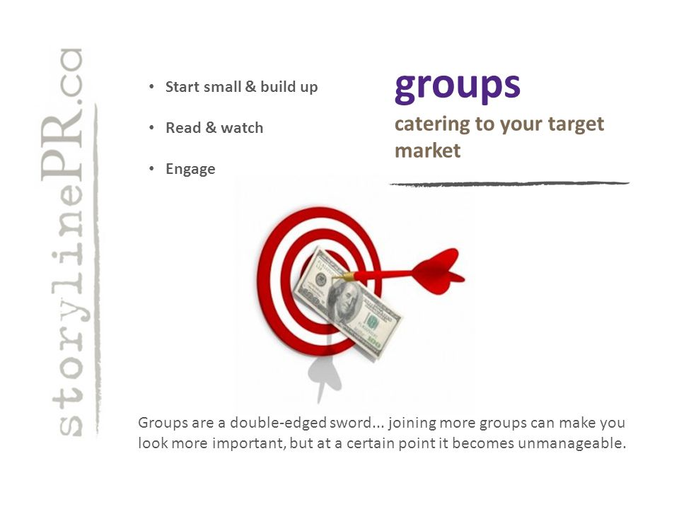 groups catering to your target market Start small & build up Read & watch Engage Groups are a double-edged sword...