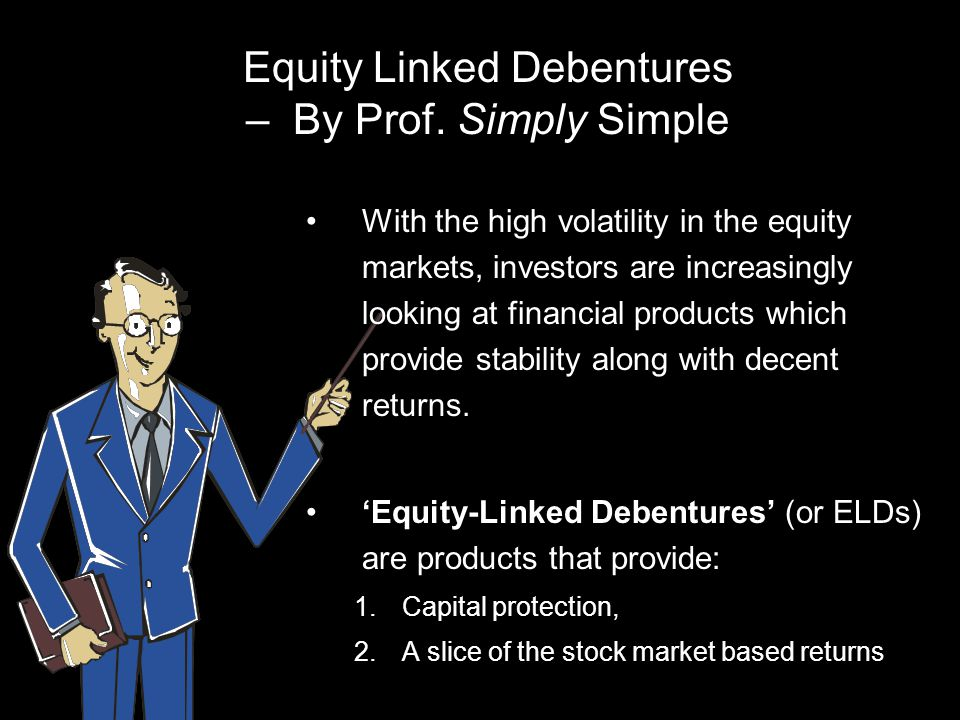 Equity Linked Debentures – By Prof. Simply Simple With the high volatility in the equity markets, investors are increasingly looking at financial prod