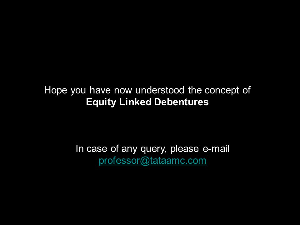 Hope you have now understood the concept of Equity Linked Debentures In case of any query, please e-mail professor@tataamc.com