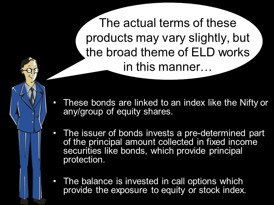 The actual terms of these products may vary slightly, but the broad theme of ELD works in this manner… These bonds are linked to an index like the Nif