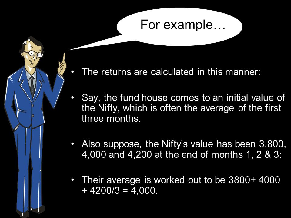 For example… The returns are calculated in this manner: Say, the fund house comes to an initial value of the Nifty, which is often the average of the