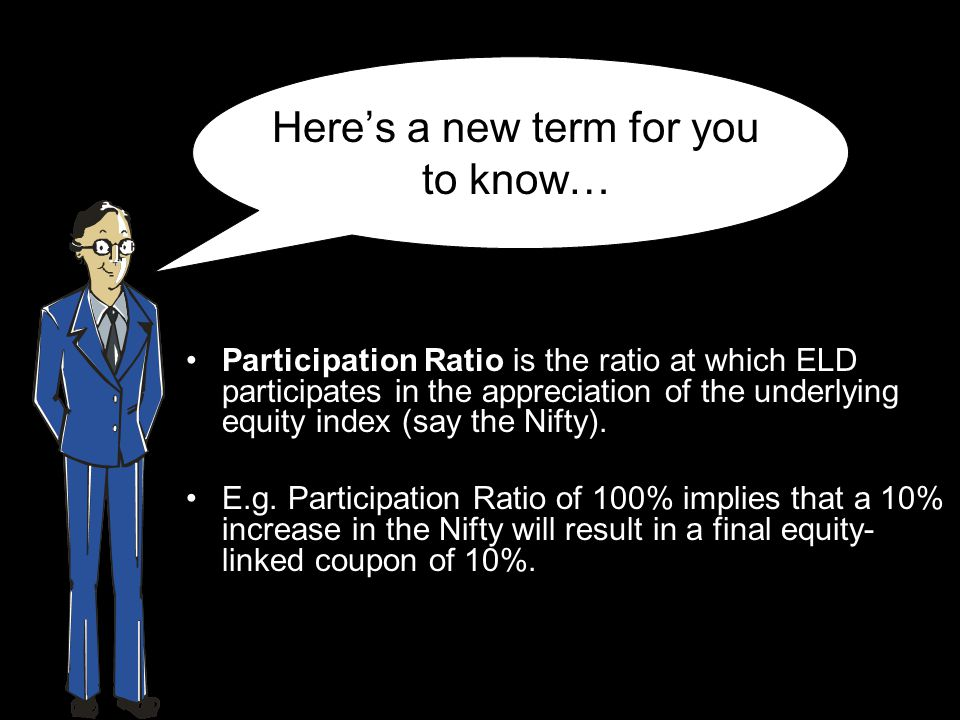 Here's a new term for you to know… Participation Ratio is the ratio at which ELD participates in the appreciation of the underlying equity index (say