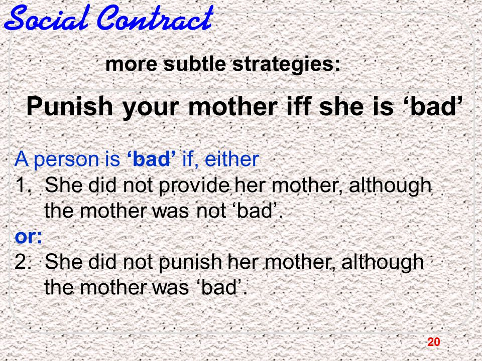20 Social Contract more subtle strategies: A person is 'bad' if, either 1. She did not provide her mother, although the mother was not 'bad'. or: 2. S