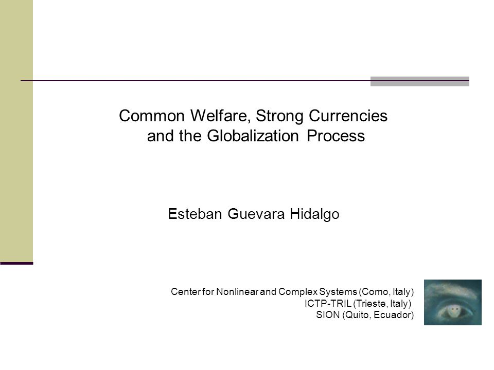 Common Welfare, Strong Currencies and the Globalization Process Esteban Guevara Hidalgo Center for Nonlinear and Complex Systems (Como, Italy) ICTP-TRIL (Trieste, Italy) SION (Quito, Ecuador)