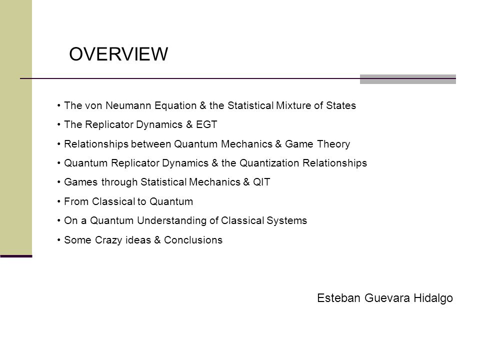 OVERVIEW The von Neumann Equation & the Statistical Mixture of States The Replicator Dynamics & EGT Relationships between Quantum Mechanics & Game Theory Quantum Replicator Dynamics & the Quantization Relationships Games through Statistical Mechanics & QIT From Classical to Quantum On a Quantum Understanding of Classical Systems Some Crazy ideas & Conclusions Esteban Guevara Hidalgo
