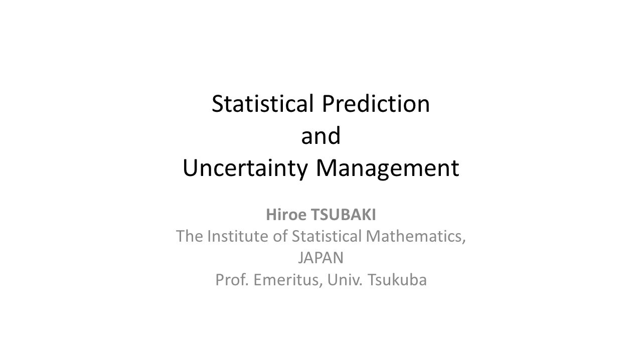 Statistical Prediction and Uncertainty Management Hiroe TSUBAKI The Institute of Statistical Mathematics, JAPAN Prof.