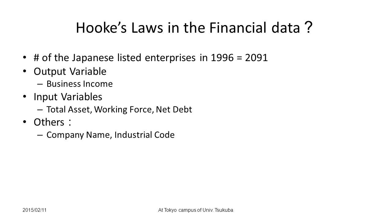 Hooke's Laws in the Financial data ? # of the Japanese listed enterprises in 1996 = 2091 Output Variable – Business Income Input Variables – Total Asset, Working Force, Net Debt Others : – Company Name, Industrial Code 2015/02/11At Tokyo campus of Univ.