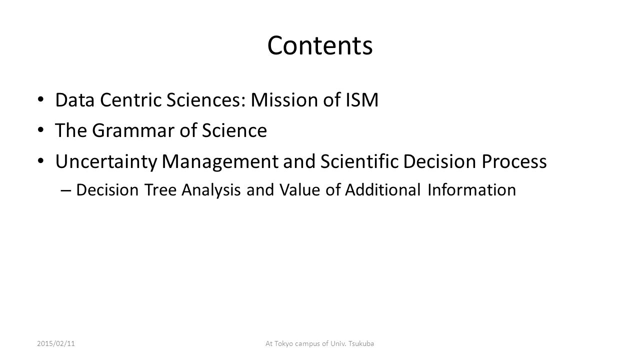 Contents Data Centric Sciences: Mission of ISM The Grammar of Science Uncertainty Management and Scientific Decision Process – Decision Tree Analysis and Value of Additional Information 2015/02/11At Tokyo campus of Univ.