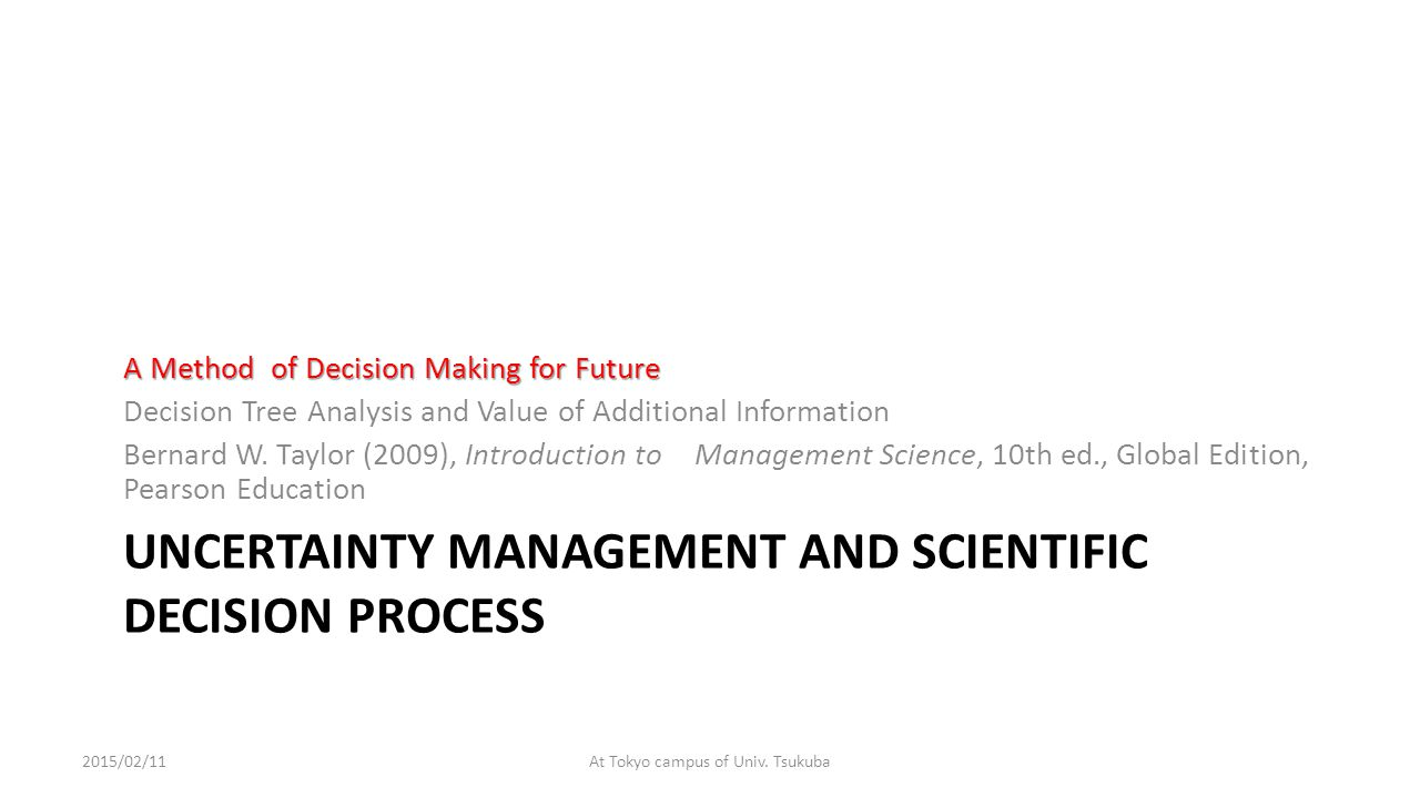 UNCERTAINTY MANAGEMENT AND SCIENTIFIC DECISION PROCESS A Method of Decision Making for Future Decision Tree Analysis and Value of Additional Information Bernard W.