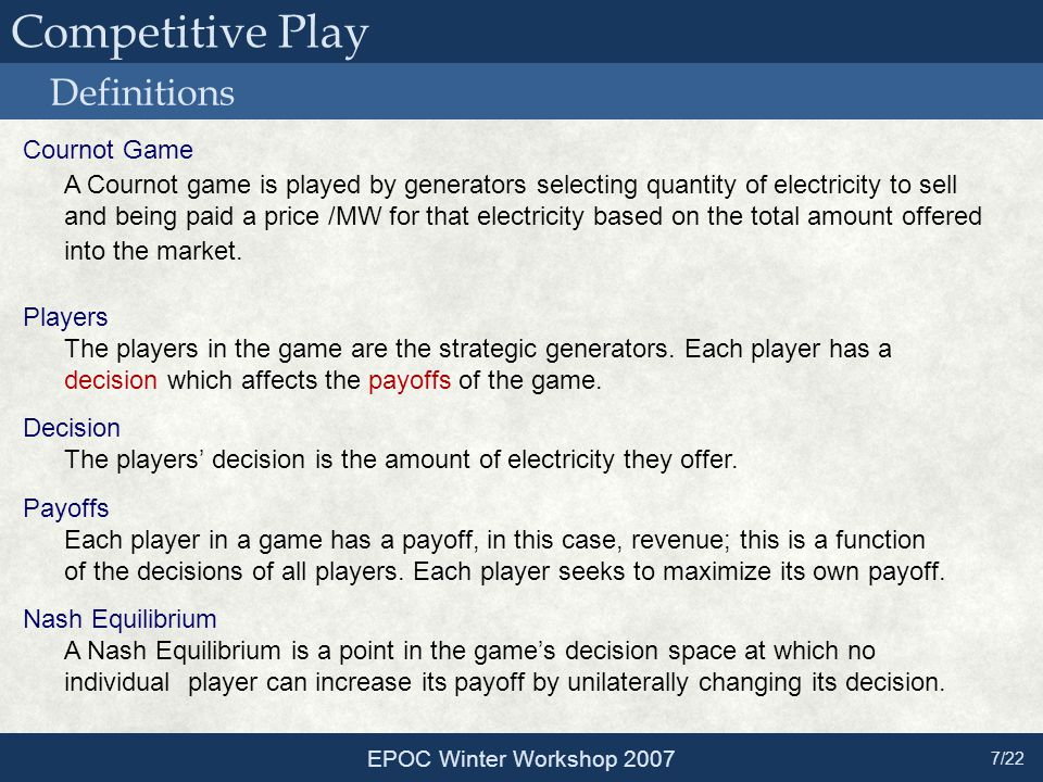 Competitive Play Definitions EPOC Winter Workshop 2007 7/22 Cournot Game A Cournot game is played by generators selecting quantity of electricity to s