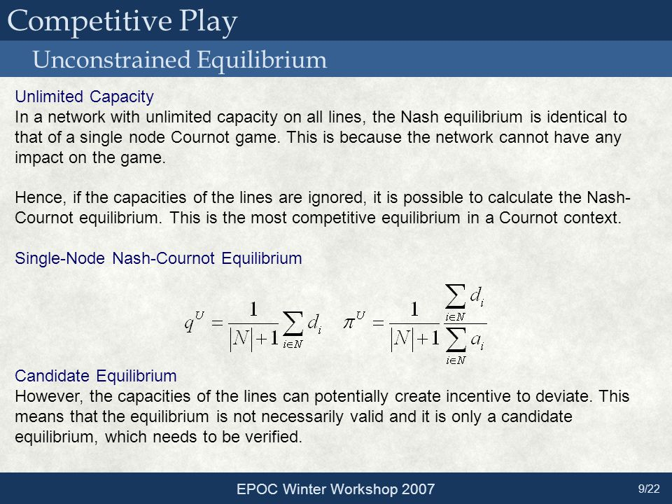 Unconstrained Equilibrium EPOC Winter Workshop 2007 9/22 Unlimited Capacity In a network with unlimited capacity on all lines, the Nash equilibrium is identical to that of a single node Cournot game.