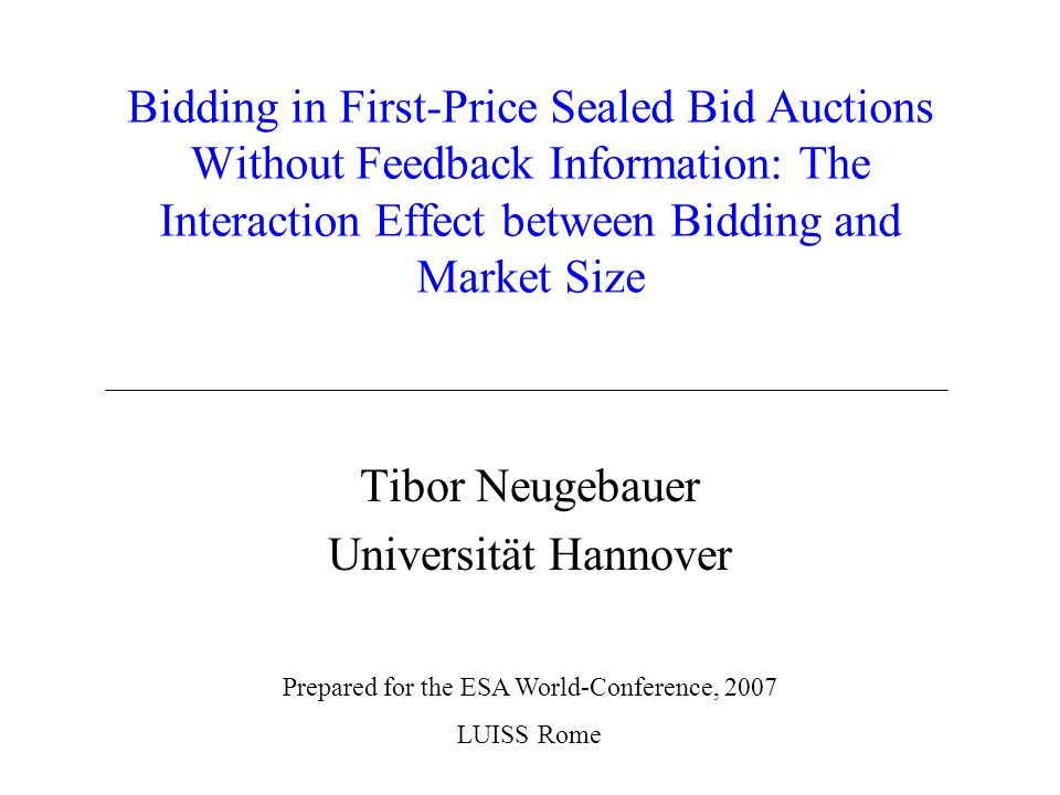 Bidding in First-Price Sealed Bid Auctions Without Feedback Information: The Interaction Effect between Bidding and Market Size Tibor Neugebauer Universität Hannover Prepared for the ESA World-Conference, 2007 LUISS Rome