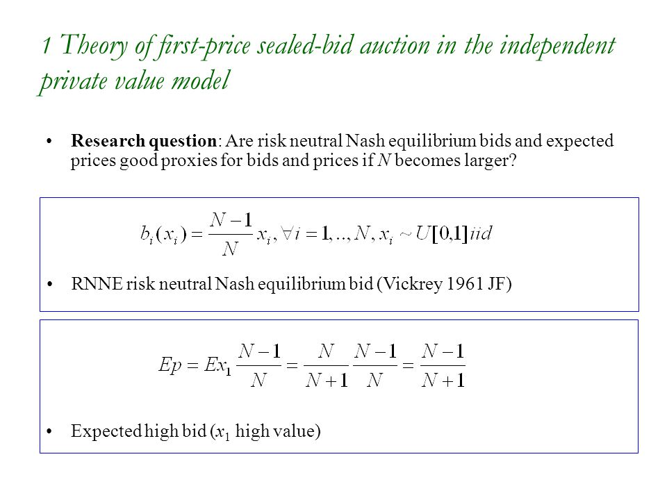 1 Theory of first-price sealed-bid auction in the independent private value model Research question: Are risk neutral Nash equilibrium bids and expected prices good proxies for bids and prices if N becomes larger.