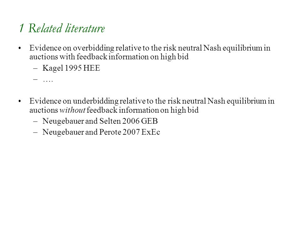 1 Related literature Evidence on overbidding relative to the risk neutral Nash equilibrium in auctions with feedback information on high bid –Kagel 1995 HEE –….