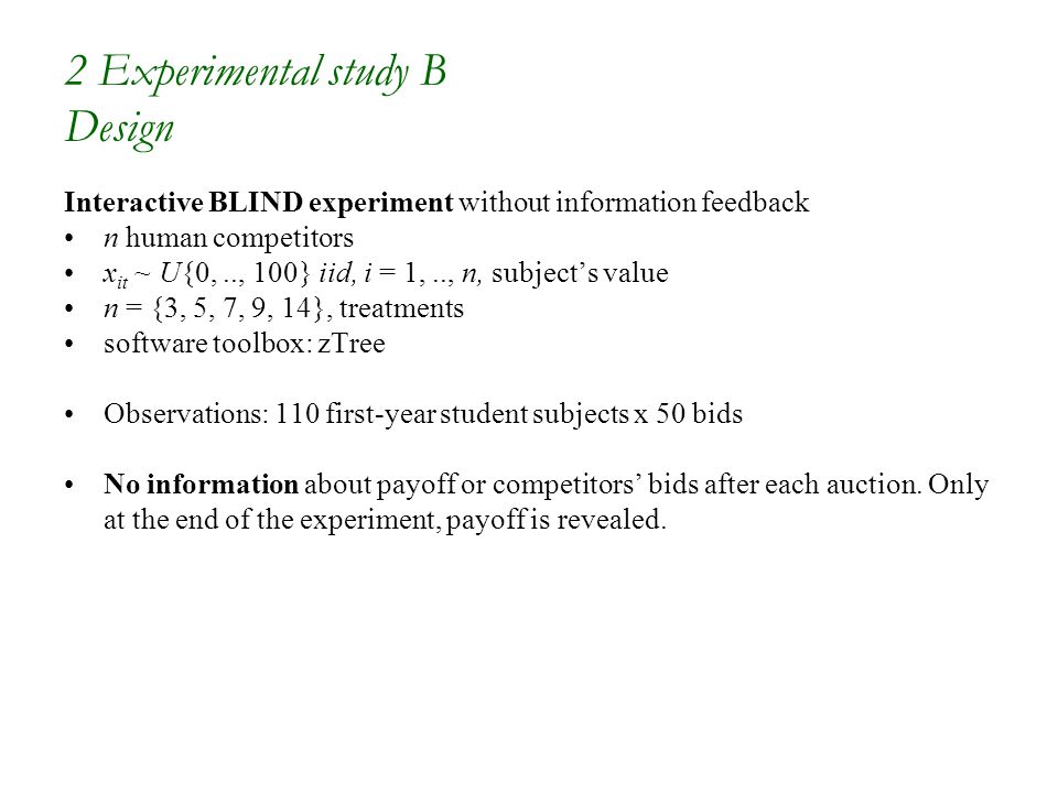 2 Experimental study B Design Interactive BLIND experiment without information feedback n human competitors x it ~ U{0,.., 100} iid, i = 1,.., n, subject's value n = {3, 5, 7, 9, 14}, treatments software toolbox: zTree Observations: 110 first-year student subjects x 50 bids No information about payoff or competitors' bids after each auction.