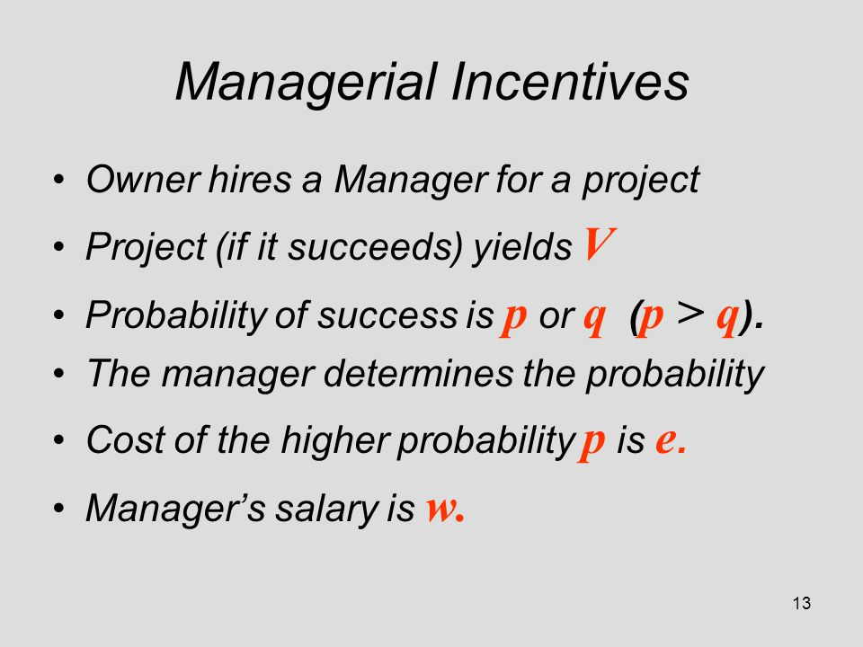 13 Managerial Incentives Owner hires a Manager for a project Project (if it succeeds) yields V Probability of success is p or q ( p > q ).