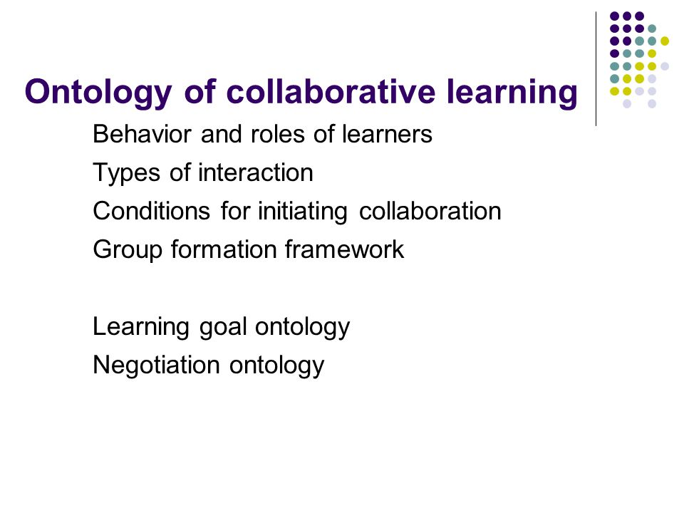 Ontology of collaborative learning Behavior and roles of learners Types of interaction Conditions for initiating collaboration Group formation framework Learning goal ontology Negotiation ontology
