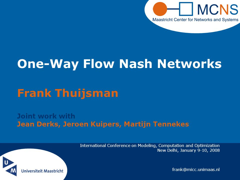 International Conference on Modeling, Computation and Optimization New Delhi, January 9-10, 2008 frank@micc.unimaas.nl One-Way Flow Nash Networks Frank Thuijsman Joint work with Jean Derks, Jeroen Kuipers, Martijn Tennekes