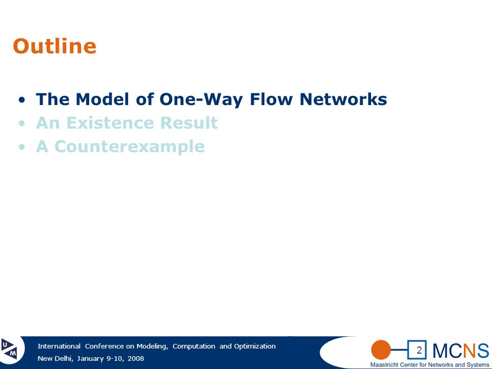 International Conference on Modeling, Computation and Optimization New Delhi, January 9-10, 2008 2 Outline The Model of One-Way Flow Networks An Existence Result A Counterexample
