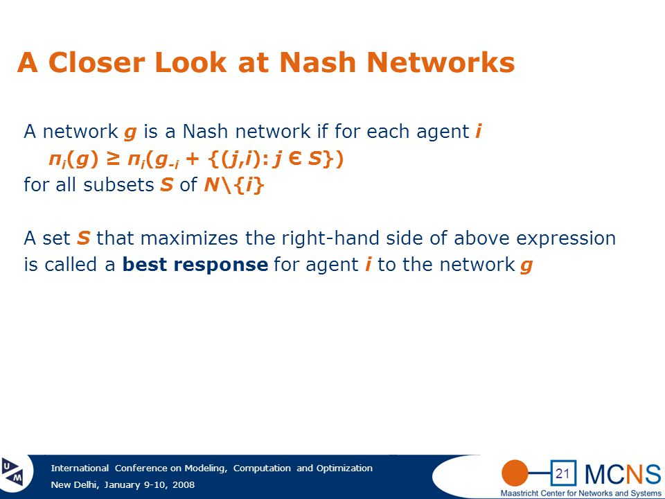 International Conference on Modeling, Computation and Optimization New Delhi, January 9-10, 2008 21 A Closer Look at Nash Networks A network g is a Nash network if for each agent i π i (g) ≥ π i (g -i + {(j,i): j Є S}) for all subsets S of N\{i} A set S that maximizes the right-hand side of above expression is called a best response for agent i to the network g