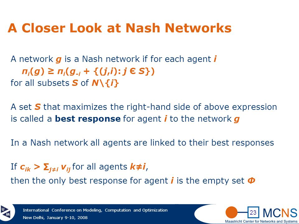 International Conference on Modeling, Computation and Optimization New Delhi, January 9-10, 2008 23 A Closer Look at Nash Networks A network g is a Nash network if for each agent i π i (g) ≥ π i (g -i + {(j,i): j Є S}) for all subsets S of N\{i} A set S that maximizes the right-hand side of above expression is called a best response for agent i to the network g In a Nash network all agents are linked to their best responses If c ik > ∑ j≠i v ij for all agents k≠i, then the only best response for agent i is the empty set Ф