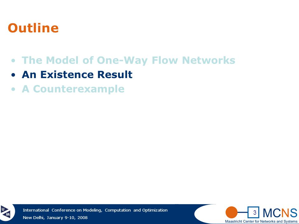 International Conference on Modeling, Computation and Optimization New Delhi, January 9-10, 2008 3 Outline The Model of One-Way Flow Networks An Existence Result A Counterexample