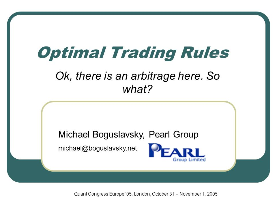 Optimal Trading Rules Ok, there is an arbitrage here. So what? Michael Boguslavsky, Pearl Group michael@boguslavsky.net Quant Congress Europe '05, Lon