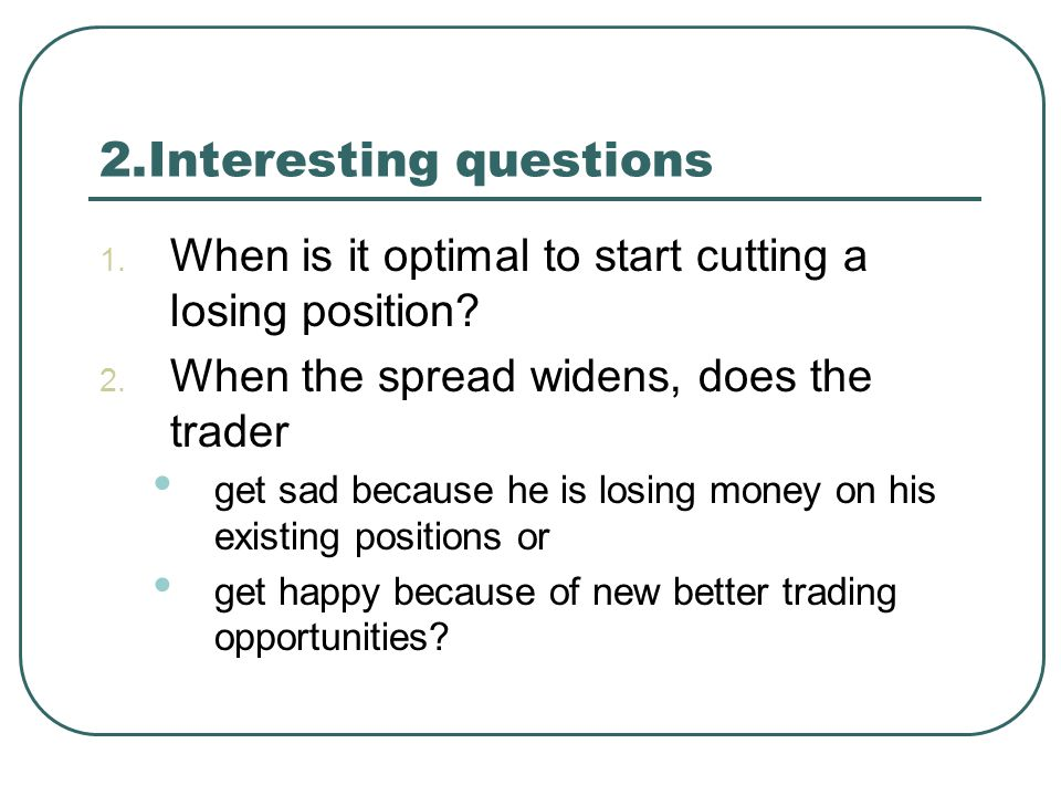 2.Interesting questions 1. When is it optimal to start cutting a losing position? 2. When the spread widens, does the trader get sad because he is los