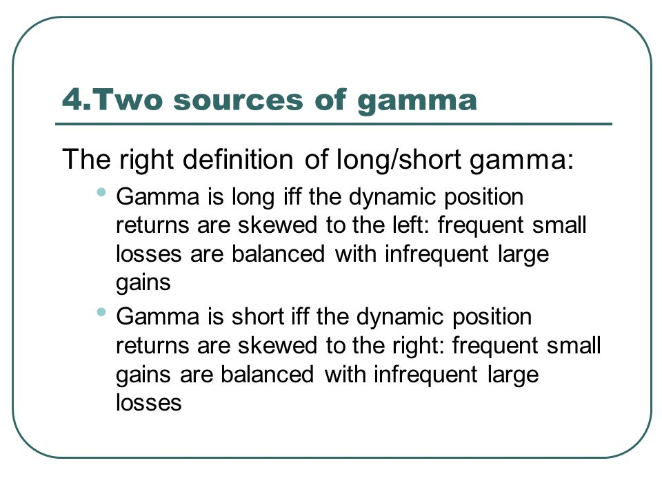 4.Two sources of gamma The right definition of long/short gamma: Gamma is long iff the dynamic position returns are skewed to the left: frequent small