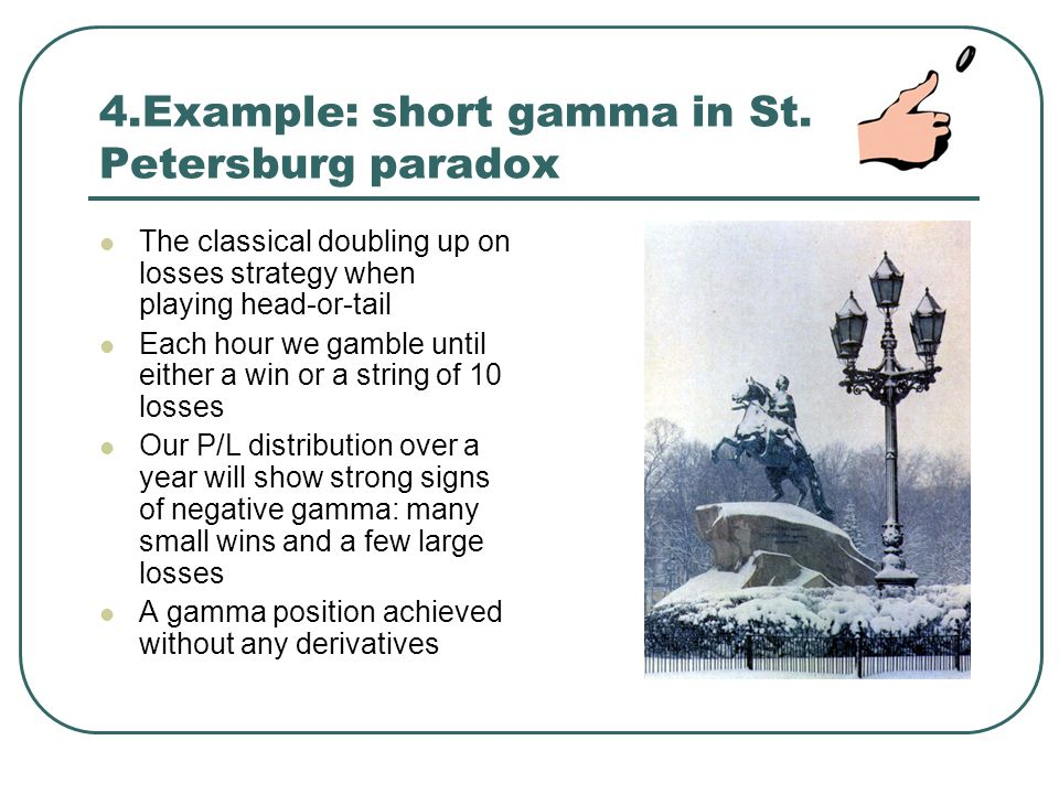 4.Example: short gamma in St. Petersburg paradox The classical doubling up on losses strategy when playing head-or-tail Each hour we gamble until eith