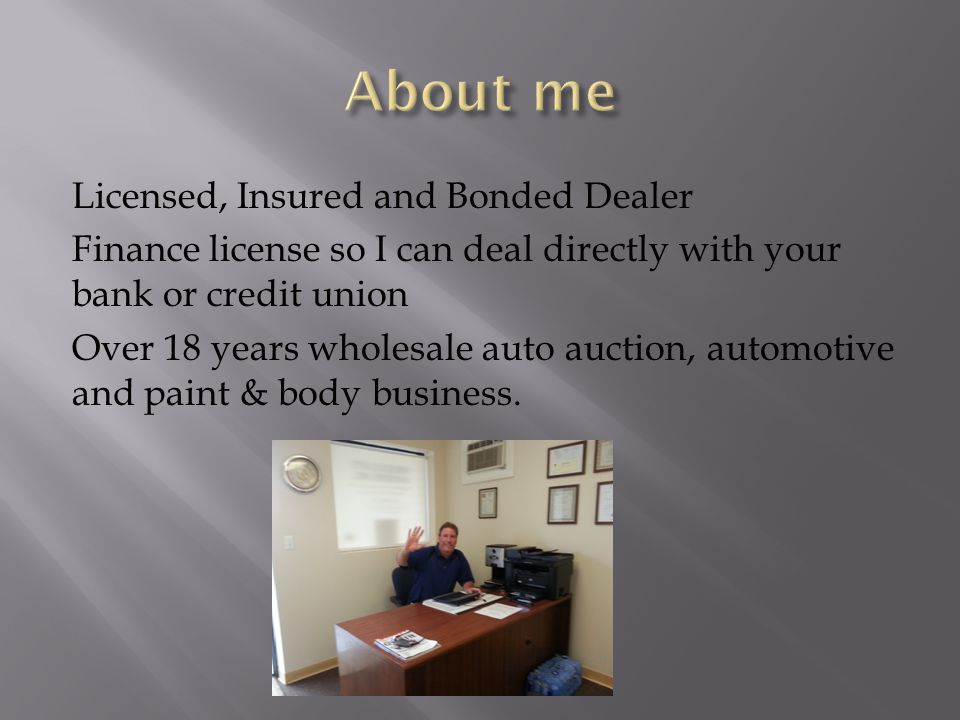 Licensed, Insured and Bonded Dealer Finance license so I can deal directly with your bank or credit union Over 18 years wholesale auto auction, automotive and paint & body business.