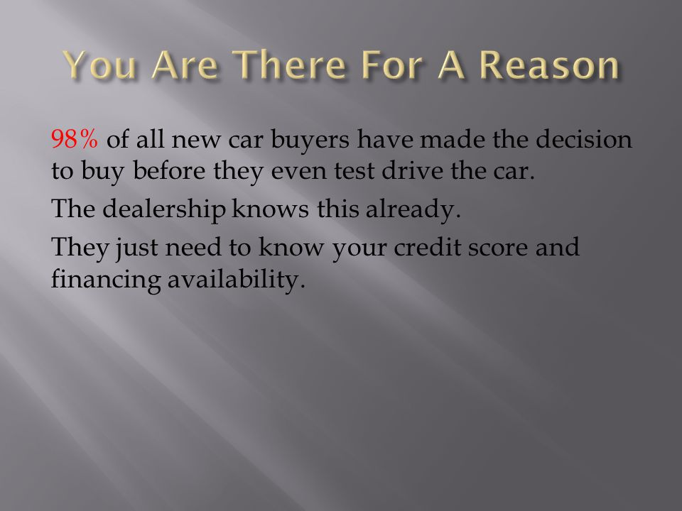 98% of all new car buyers have made the decision to buy before they even test drive the car.