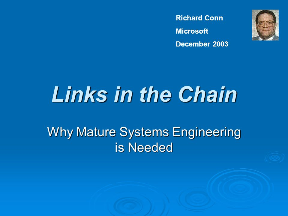 Links in the Chain Why Mature Systems Engineering is Needed Richard Conn Microsoft December 2003
