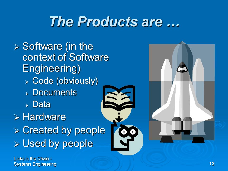 Links in the Chain - Systems Engineering13 The Products are …  Software (in the context of Software Engineering)  Code (obviously)  Documents  Data  Hardware  Created by people  Used by people