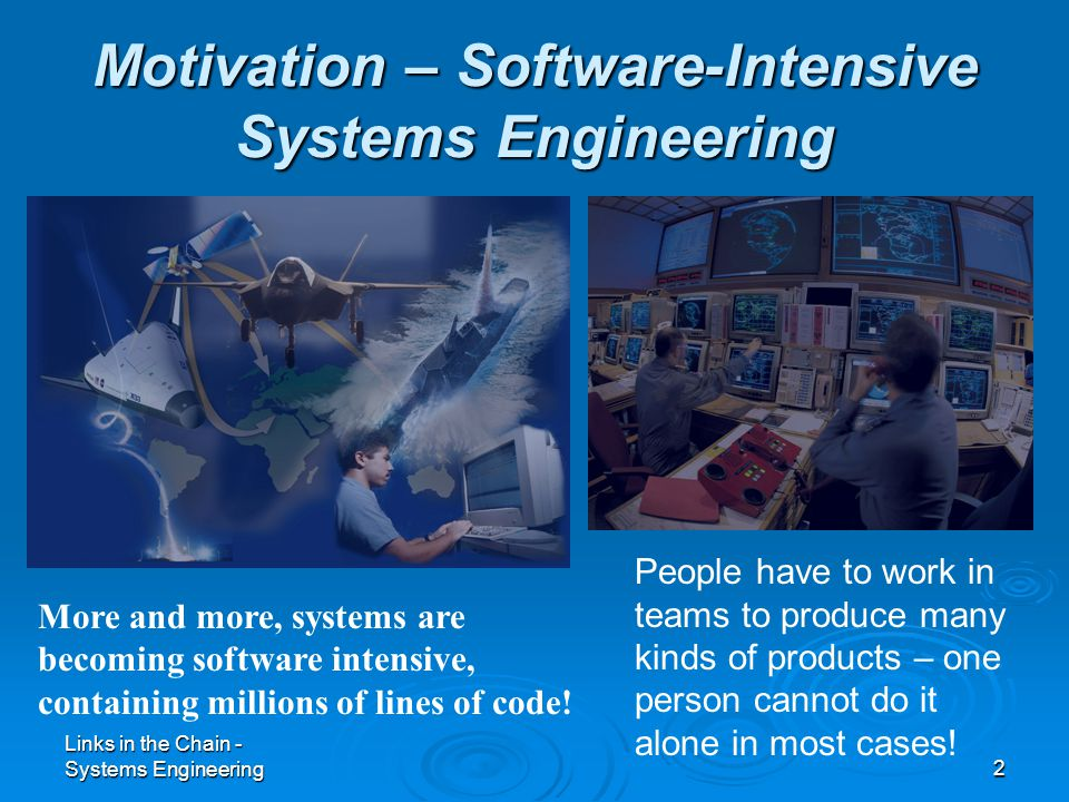 Links in the Chain - Systems Engineering2 Motivation – Software-Intensive Systems Engineering More and more, systems are becoming software intensive,