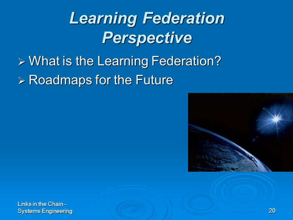 Links in the Chain - Systems Engineering20 Learning Federation Perspective  What is the Learning Federation?  Roadmaps for the Future