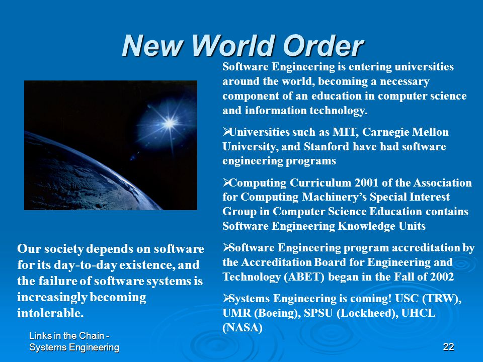 Links in the Chain - Systems Engineering22 New World Order Our society depends on software for its day-to-day existence, and the failure of software systems is increasingly becoming intolerable.