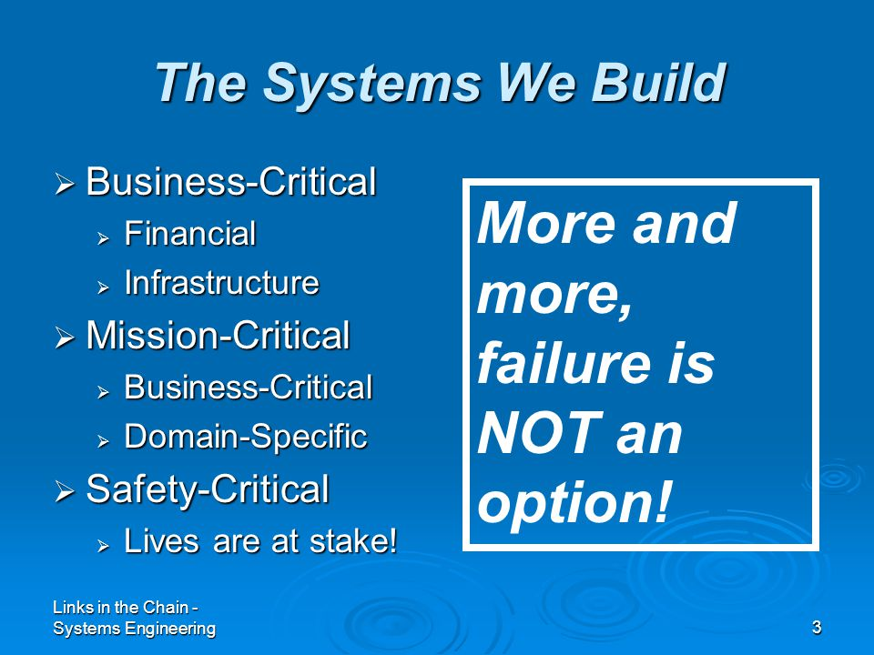Links in the Chain - Systems Engineering3 The Systems We Build  Business-Critical  Financial  Infrastructure  Mission-Critical  Business-Critical  Domain-Specific  Safety-Critical  Lives are at stake.